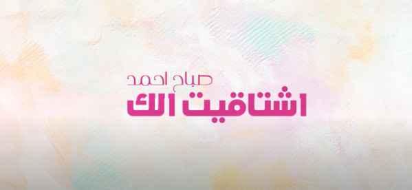 كلمات اغنية اشتاقيت لك صباح احمد